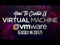 How To Create A Virtual Machine Easily Using VMware 2017!