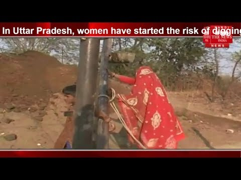 Uttar Pradesh, women have started the risk of digging well while leaving menbehind THE NEWS INDIA