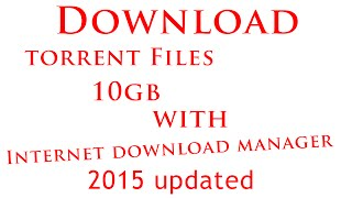2015 - How to Download Torrent files that is up to 10GB using IDM