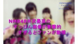 NMB48井尻晏菜 のすっぴん画像が衝撃的すぎるとファンが動揺 【人気動画...