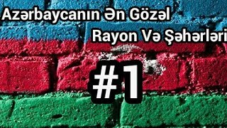 Azerbaycanin En Gozel 10 Rayon ve Seheri #1