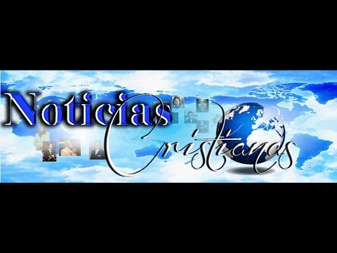 NOTICIAS CRISTIANAS NUESTRO MUNDO ACTUAL 2017