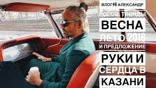 влог #6. Александр Рогов. Тренды весна лето 2018 и предложение руки и сердца в Казани.