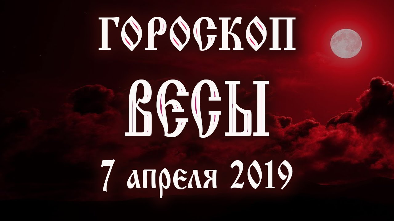 Гороскоп на сегодня 7 апреля 2019 года Весы ♎ Полнолуние через 13 дней
