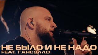 Каспийский Груз - Не было и не надо (feat. Гансэлло)