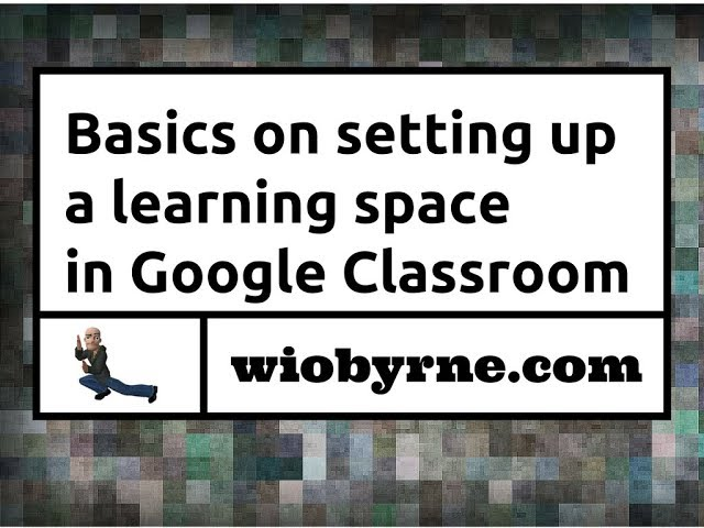 Basics on setting up a learning space in Google Classroom