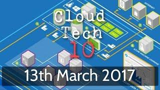 Cloud Tech 10 - 13th March 2017
