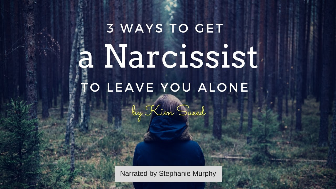 3 Ways to Get a Narcissist to Leave You Alone - Kim Saeed