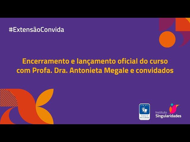 Encerramento e lançamento oficial do curso com Profa. Dra. Antonieta Megale e convidados.