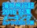 海外旅行記 2016 台湾 メーキング カメラの向こう側【コラボ旅行動画】
