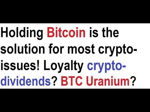 Holding Bitcoin is the solution for most crypto-issues! Loyalty crypto-dividends? BTC Uranium?