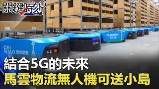 「結合5G的未來」 馬雲菜鳥物流網絡無人機可送貨到小島!! 關鍵時刻20180202-6 黃世聰