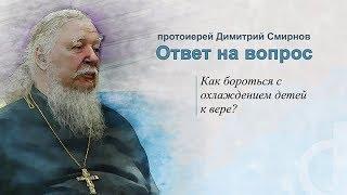 Протоиерей Димитрий Смирнов. Как бороться с охлаждением детей к вере?