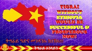 Tigrai without Ethiopia has existed before and it would be successful and prosperous now