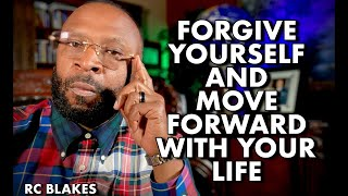FORGIVE YOURSELF AND MOVE FORWARD WITH YOUR LIFE by RC BLAKES