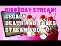 BIRTHDAY STREAM - Legacy Death and Taxes - VOD
