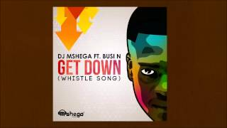 Dj Mshega ft. Busi N - Get Down (Whistle Song)
