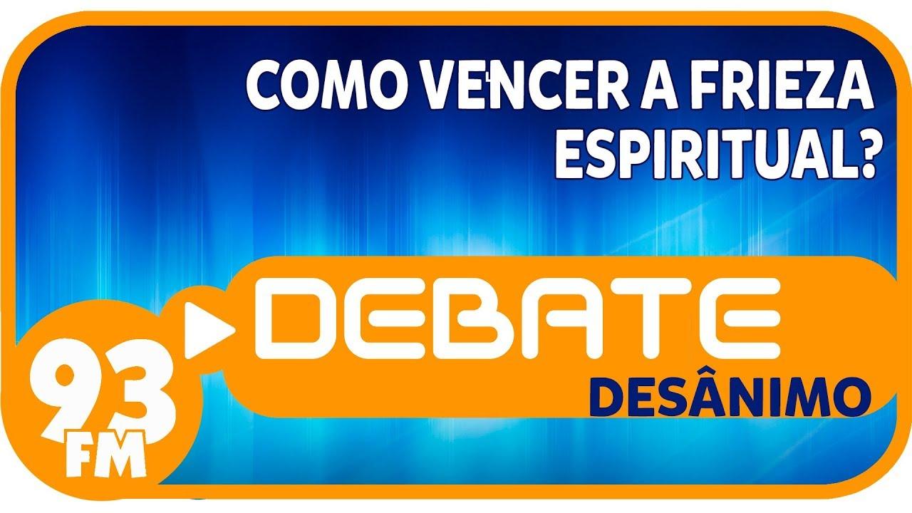 Desânimo - Como vencer a frieza espiritual? - Debate 93 - 24/07/2019