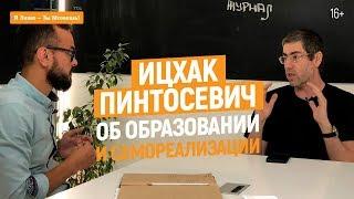 Интервью с Ицхаком Пинтосевичем | Роль образования и самореализации в жизни каждого | 16+