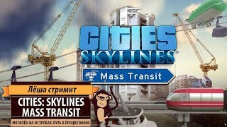 Стрим Cities: Skylines - Mass Transit. Продолжаем строить Могилёв на островах в новом дополнении!