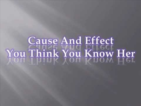 Cause And Effect You Think You Know Her