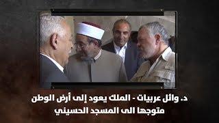د. وائل عربيات -  الملك يعود إلى أرض الوطن متوجها الى المسجد الحسيني
