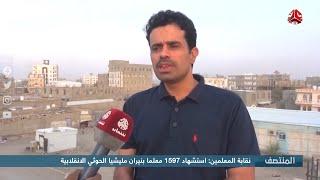 نقابة المعلمين : استشهاد 1597 معلما بنيران مليشيا الحوثي الإنقلابية