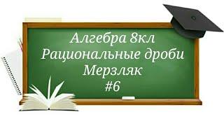 Рациональные дроби Алгебра 8кл Мерзляк#6