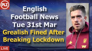 Grealish Fined After Breaching Lockdown - Tuesday 31st March - PLZ English Football News