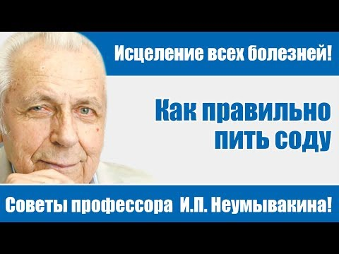Исцеление всех болезней - советы профессора И.П.Неумывакина!Как правильно пить соду!И.П. Неумывакин!