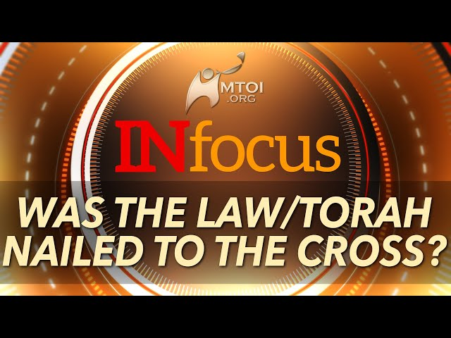 INFOCUS | Was the Law/Torah Nailed to the Cross?