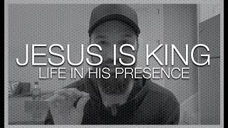 JESUS IS KING || LIFE IN HIS PRESENCE