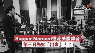 Supper Moment遠赴美國 錄音第三日先知「出事」!?