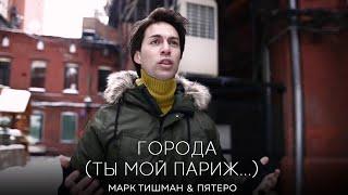 Смотреть клип Марк Тишман И Группа Пятеro - Города / Ты Мой Париж...