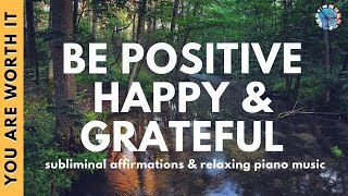 BE HAPPY, POSITIVE & GRATEFUL | Subliminal Affirmations & Relaxing Piano Music