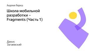 013. Школа мобильной разработки – Fragments (Часть 1). Денис Загаевский