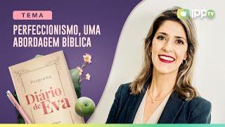 Perfeccionismo, uma Abordagem Bíblica | Diário de Eva | Larissa Ferraro | IPP TV