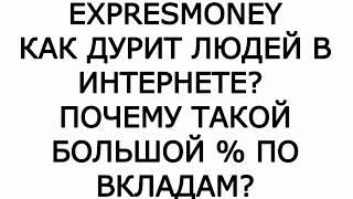 EXPRESMONEY / EXPRESMONEY-ОТЗЫВЫ / EXPRESMONEY-ЛОХОТРОН / ПОЧЕМУ БОЛЬШИЕ ПРОЦЕНТЫ ПО ВКЛАДАМ?