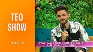 Teo Show (08.04.2019) - Edward Sanda, confesiuni despre relatiile care l-au facut sa sufer ...