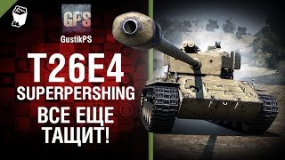 T26E4 SuperPershing - Все еще тащит! - от GustikPS [World of Tanks]