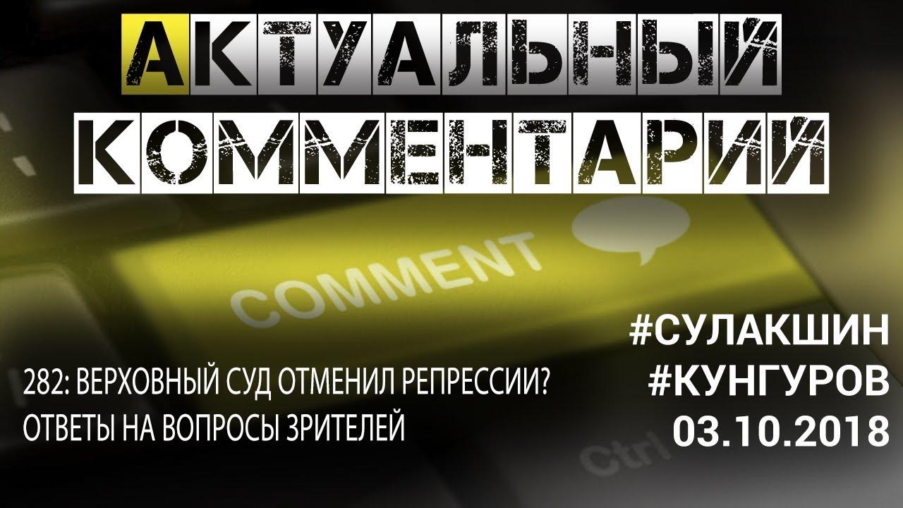 АКТУАЛЬНЫЙ КОММЕНТАРИЙ ◄03.10.2018► #Сулакшин #Кунгуров | 282: ВЕРХОВНЫЙ СУД ОТМЕНИЛ РЕПРЕССИИ?