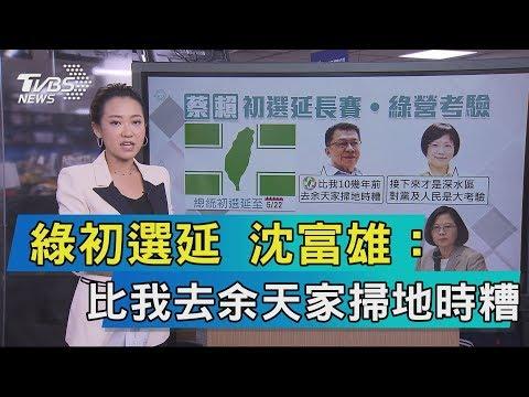 【說政治】綠初選延 沈富雄:比我去余天家掃地時糟