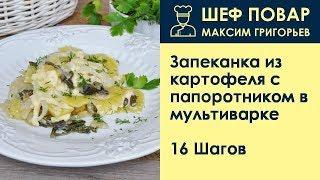 Запеканка из картофеля с папоротником в мультиварке . Рецепт от шеф повара Максима Григорьева