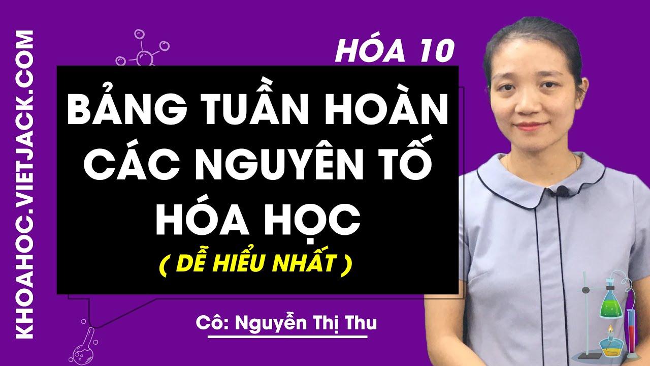 Bảng tuần hoàn các nguyên tố hóa học – Hóa 10 – Cô Nguyễn Thị Thu 2020 (DỄ HIỂU NHẤT)