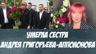 Умерла сестра Андрея Григорьева Апполонова