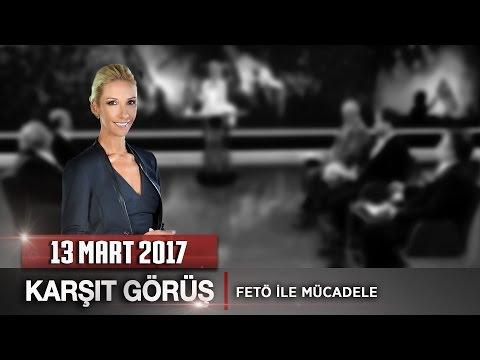 Karşıt Görüş - 13 Mart 2017 (FETÖ ile Mücadele)