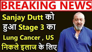 SHOCKING Sanjay Dutt ko Stage 3 ka lung cance , Hue US Rawana ,ilaaj ke liye, Manyata,kids in dubai