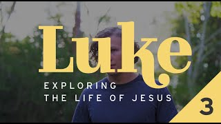 Luke: Exploring the Life of Jesus - Week 3