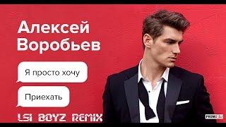 Алексей Воробьев – Я просто хочу приехать (LSi BoyZ Remix)