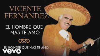 Vicente Fernández - El Hombre Que Más Te Amó - Cover Audio